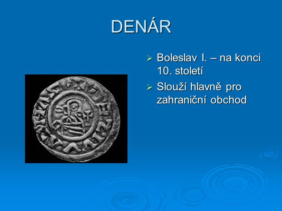 DENÁR  Boleslav I. – na konci 10. století  Slouží hlavně pro zahraniční obchod