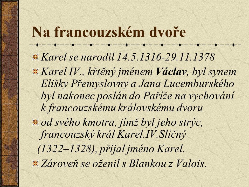 Na francouzském dvoře Karel se narodil 14.5.1316-29.11.1378 Karel IV., křtěný jménem Václav, byl synem Elišky Přemyslovny a Jana Lucemburského byl nakonec poslán do Paříže na vychování k francouzskému královskému dvoru od svého kmotra, jímž byl jeho strýc, francouzský král Karel.IV.Sličný (1322–1328), přijal jméno Karel.