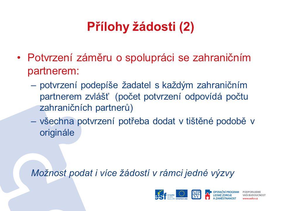 Přílohy žádosti (2) Potvrzení záměru o spolupráci se zahraničním partnerem: –potvrzení podepíše žadatel s každým zahraničním partnerem zvlášť (počet potvrzení odpovídá počtu zahraničních partnerů) –všechna potvrzení potřeba dodat v tištěné podobě v originále Možnost podat i více žádostí v rámci jedné výzvy