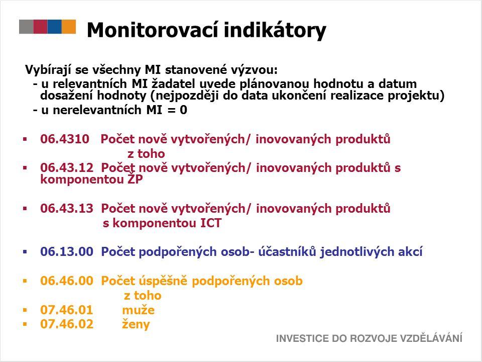 Monitorovací indikátory Vybírají se všechny MI stanovené výzvou: - u relevantních MI žadatel uvede plánovanou hodnotu a datum dosažení hodnoty (nejpozději do data ukončení realizace projektu) - u nerelevantních MI = 0  06.4310 Počet nově vytvořených/ inovovaných produktů z toho  06.43.12 Počet nově vytvořených/ inovovaných produktů s komponentou ŽP  06.43.13 Počet nově vytvořených/ inovovaných produktů s komponentou ICT  06.13.00 Počet podpořených osob- účastníků jednotlivých akcí  06.46.00 Počet úspěšně podpořených osob z toho  07.46.01 muže  07.46.02 ženy