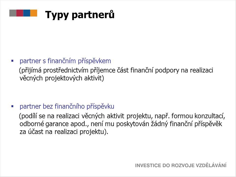 Typy partnerů  partner s finančním příspěvkem (přijímá prostřednictvím příjemce část finanční podpory na realizaci věcných projektových aktivit)  partner bez finančního příspěvku (podílí se na realizaci věcných aktivit projektu, např.