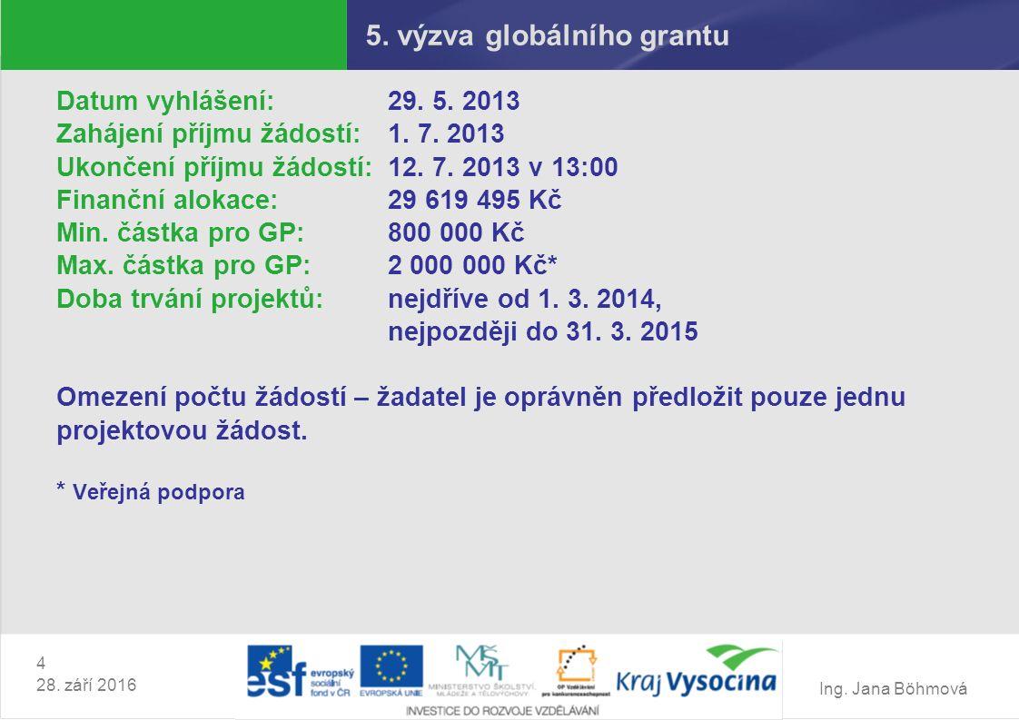 Ing. Jana Böhmová 4 28. září 2016 5. výzva globálního grantu Datum vyhlášení: 29. 5. 2013 Zahájení příjmu žádostí: 1. 7. 2013 Ukončení příjmu žádostí: