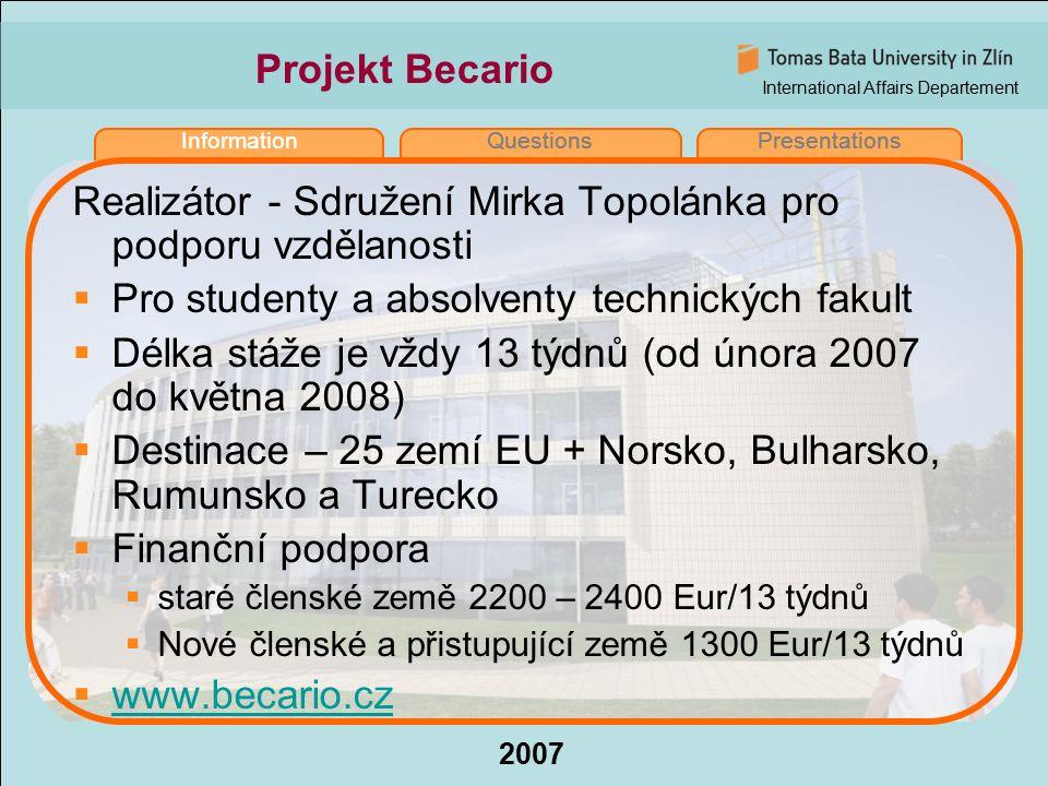 International Affairs Departement 2007 InformationQuestionsPresentations Projekt Becario Realizátor - Sdružení Mirka Topolánka pro podporu vzdělanosti  Pro studenty a absolventy technických fakult  Délka stáže je vždy 13 týdnů (od února 2007 do května 2008)  Destinace – 25 zemí EU + Norsko, Bulharsko, Rumunsko a Turecko  Finanční podpora  staré členské země 2200 – 2400 Eur/13 týdnů  Nové členské a přistupující země 1300 Eur/13 týdnů  www.becario.cz www.becario.cz InformationQuestionsPresentations