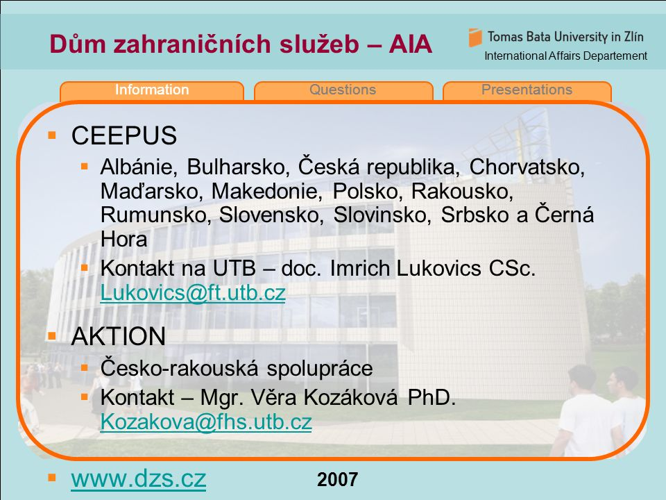 International Affairs Departement 2007 InformationQuestionsPresentations Dům zahraničních služeb – AIA  CEEPUS  Albánie, Bulharsko, Česká republika, Chorvatsko, Maďarsko, Makedonie, Polsko, Rakousko, Rumunsko, Slovensko, Slovinsko, Srbsko a Černá Hora  Kontakt na UTB – doc.