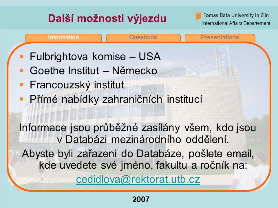 International Affairs Departement 2007 InformationQuestionsPresentations Další možnosti výjezdu  Fulbrightova komise – USA  Goethe Institut – Německo  Francouzský institut  Přímé nabídky zahraničních institucí Informace jsou průběžné zasílány všem, kdo jsou v Databázi mezinárodního oddělení.