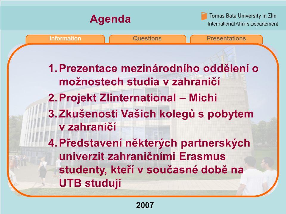 International Affairs Departement 2007 InformationQuestionsPresentations Agenda InformationQuestionsPresentations 1.Prezentace mezinárodního oddělení o možnostech studia v zahraničí 2.Projekt Zlinternational – Michi 3.Zkušenosti Vašich kolegů s pobytem v zahraničí 4.Představení některých partnerských univerzit zahraničními Erasmus studenty, kteří v současné době na UTB studují