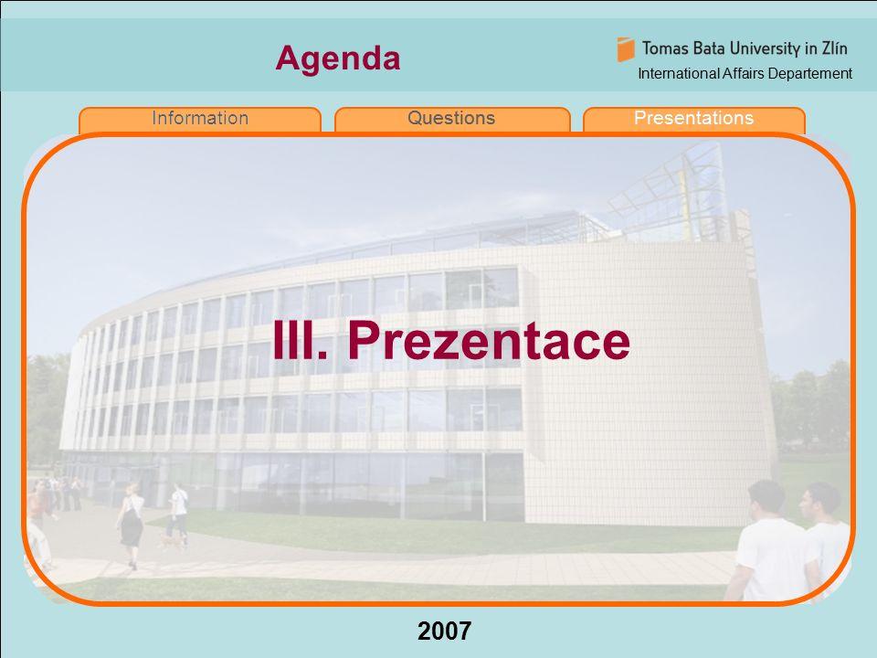 International Affairs Departement 2007 InformationQuestionsPresentations Agenda InformationQuestionsPresentations III. Prezentace