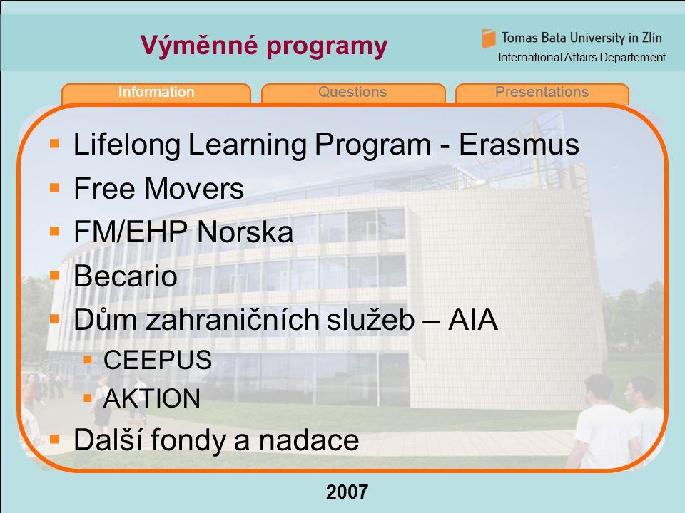 International Affairs Departement 2007 InformationQuestionsPresentations Lifelong Learning Program (LLP)  Přechází ze současného Socrates II na Erasmus (2007 – 2013)  Nově budou zahrnuty i stáže (semestr studium, semestr stáž)  Rok 2007 – 20.