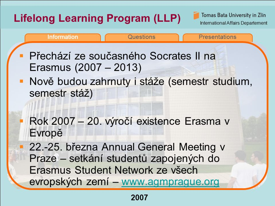 International Affairs Departement 2007 InformationQuestionsPresentations Lifelong Learning Program (LLP)  Přechází ze současného Socrates II na Erasmus (2007 – 2013)  Nově budou zahrnuty i stáže (semestr studium, semestr stáž)  Rok 2007 – 20.