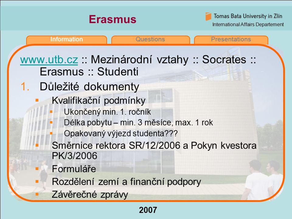 International Affairs Departement 2007 InformationQuestionsPresentations Erasmus www.utb.czwww.utb.cz :: Mezinárodní vztahy :: Socrates :: Erasmus :: Studenti 1.Důležité dokumenty  Kvalifikační podmínky  Ukončený min.