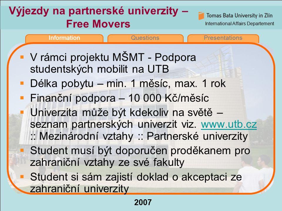 International Affairs Departement 2007 InformationQuestionsPresentations Výjezdy na partnerské univerzity – Free Movers  V rámci projektu MŠMT - Podpora studentských mobilit na UTB  Délka pobytu – min.
