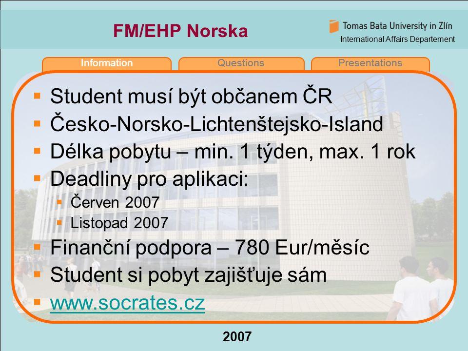 International Affairs Departement 2007 InformationQuestionsPresentations FM/EHP Norska  Student musí být občanem ČR  Česko-Norsko-Lichtenštejsko-Island  Délka pobytu – min.