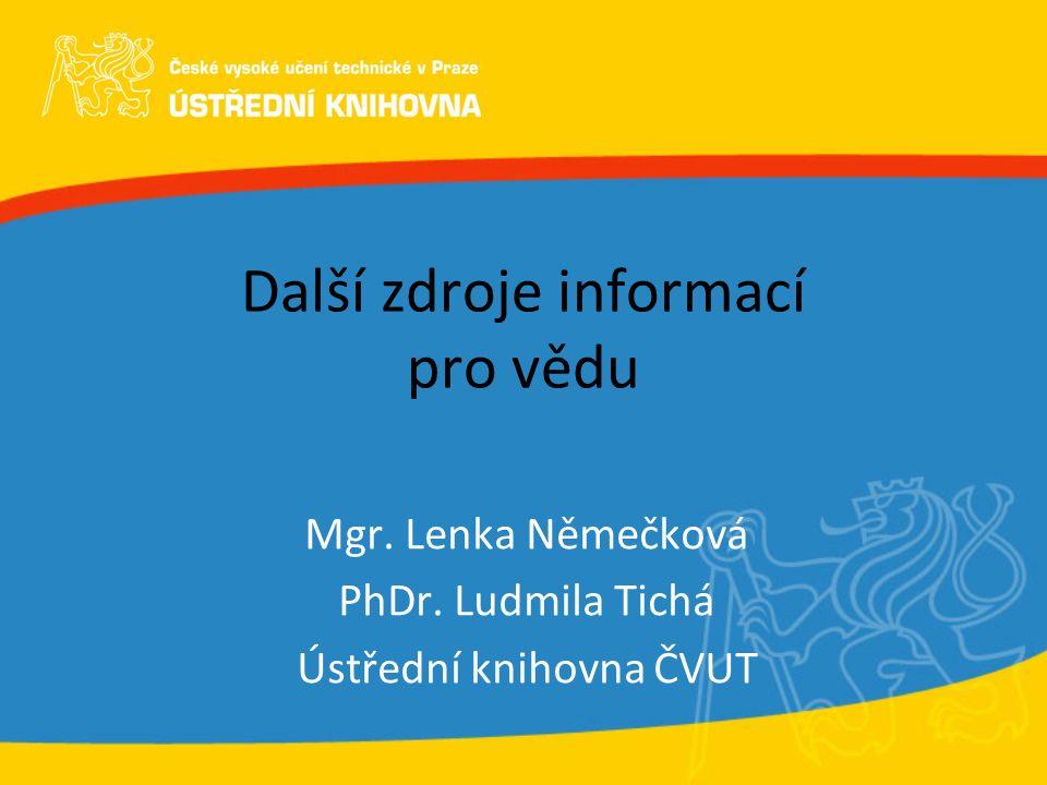 Další zdroje informací pro vědu Mgr. Lenka Němečková PhDr. Ludmila Tichá Ústřední knihovna ČVUT