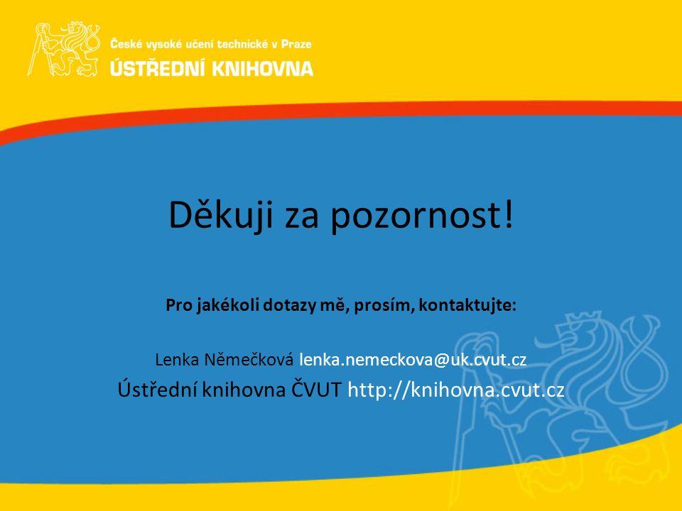 Děkuji za pozornost! Pro jakékoli dotazy mě, prosím, kontaktujte: Lenka Němečková lenka.nemeckova@uk.cvut.cz Ústřední knihovna ČVUT http://knihovna.cv