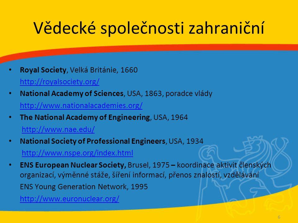 Vědecké společnosti zahraniční Royal Society, Velká Británie, 1660 http://royalsociety.org/ National Academy of Sciences, USA, 1863, poradce vlády http://www.nationalacademies.org/ The National Academy of Engineering, USA, 1964 http://www.nae.edu/ National Society of Professional Engineers, USA, 1934 http://www.nspe.org/index.html ENS European Nuclear Society, Brusel, 1975 – koordinace aktivit členských organizací, výměnné stáže, šíření informací, přenos znalostí, vzdělávání ENS Young Generation Network, 1995 http://www.euronuclear.org/ 6