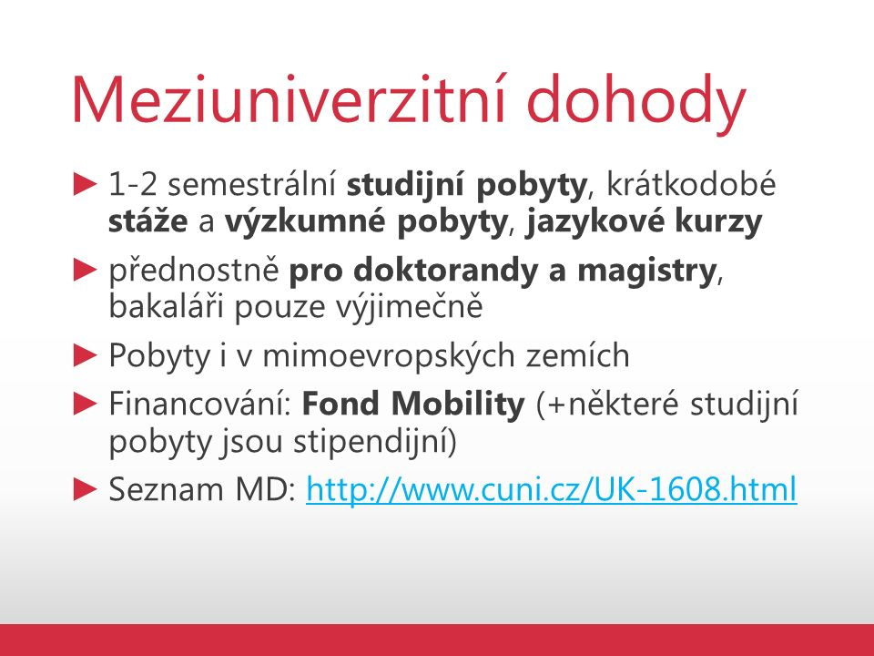 Meziuniverzitní dohody ► 1-2 semestrální studijní pobyty, krátkodobé stáže a výzkumné pobyty, jazykové kurzy ► přednostně pro doktorandy a magistry, bakaláři pouze výjimečně ► Pobyty i v mimoevropských zemích ► Financování: Fond Mobility (+některé studijní pobyty jsou stipendijní) ► Seznam MD: http://www.cuni.cz/UK-1608.htmlhttp://www.cuni.cz/UK-1608.html