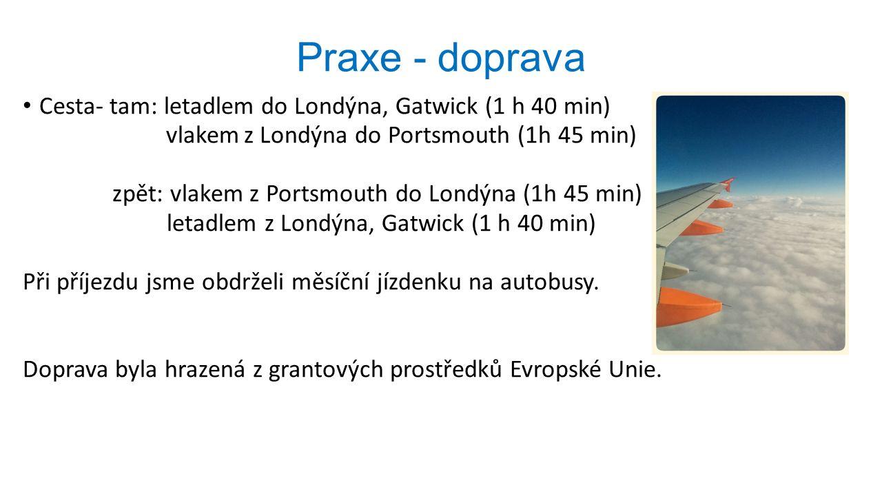 Praxe - doprava Cesta- tam: letadlem do Londýna, Gatwick (1 h 40 min) vlakem z Londýna do Portsmouth (1h 45 min) zpět: vlakem z Portsmouth do Londýna (1h 45 min) letadlem z Londýna, Gatwick (1 h 40 min) Při příjezdu jsme obdrželi měsíční jízdenku na autobusy.
