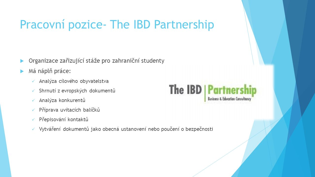 Pracovní pozice- The IBD Partnership  Organizace zařizující stáže pro zahraniční studenty  Má náplň práce: Analýza cílového obyvatelstva Shrnutí z evropských dokumentů Analýza konkurentů Příprava uvítacích balíčků Přepisování kontaktů Vytváření dokumentů jako obecná ustanovení nebo poučení o bezpečnosti