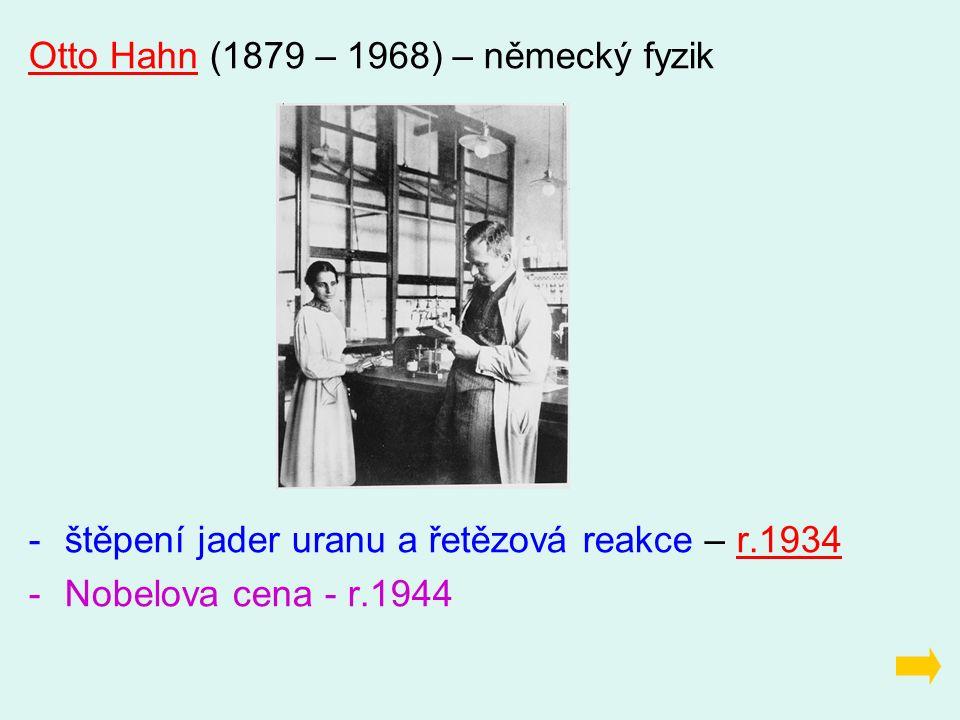 Otto Hahn (1879 – 1968) – německý fyzik -štěpení jader uranu a řetězová reakce – r.1934 -Nobelova cena - r.1944
