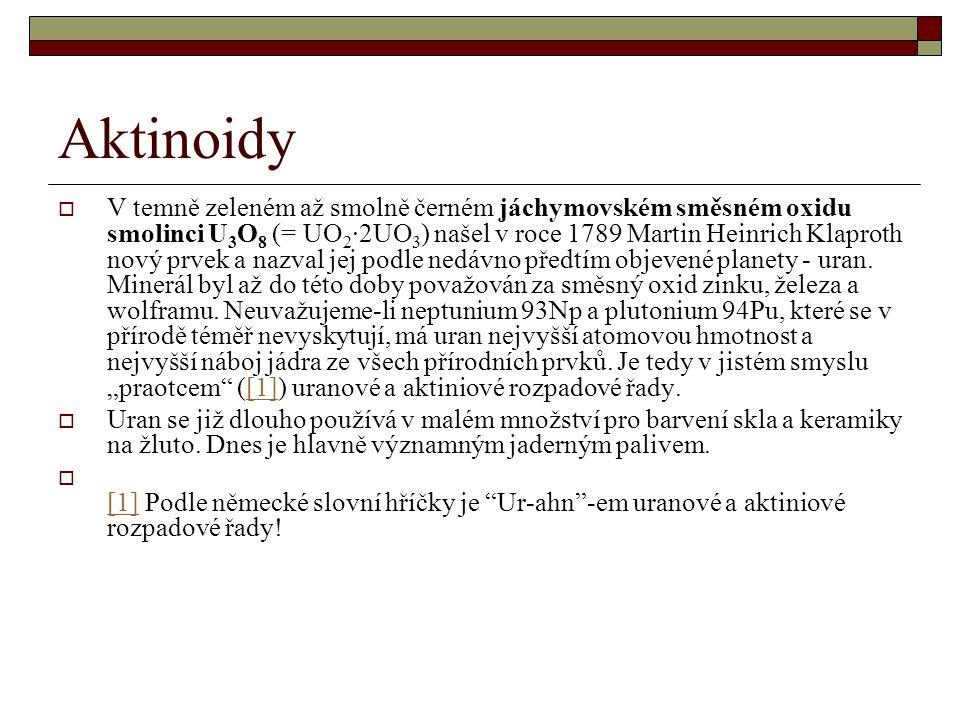 Aktinoidy  V temně zeleném až smolně černém jáchymovském směsném oxidu smolinci U 3 O 8 (= UO 2 ∙2UO 3 ) našel v roce 1789 Martin Heinrich Klaproth nový prvek a nazval jej podle nedávno předtím objevené planety - uran.