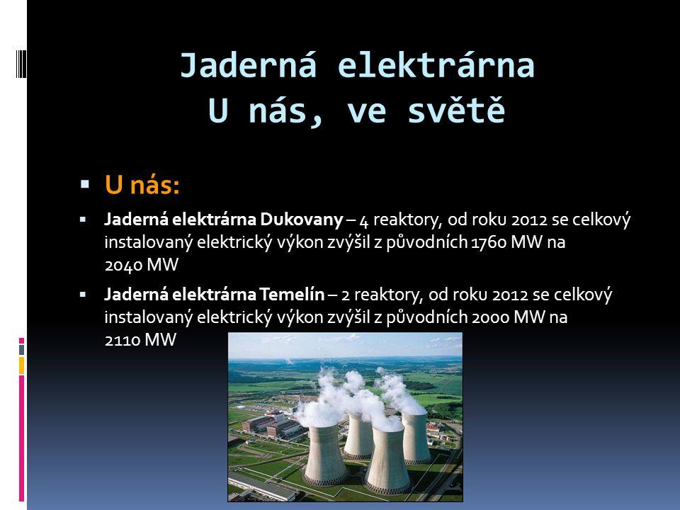 Jaderná elektrárna U nás, ve světě  U nás:  Jaderná elektrárna Dukovany – 4 reaktory, od roku 2012 se celkový instalovaný elektrický výkon zvýšil z původních 1760 MW na 2040 MW  Jaderná elektrárna Temelín – 2 reaktory, od roku 2012 se celkový instalovaný elektrický výkon zvýšil z původních 2000 MW na 2110 MW