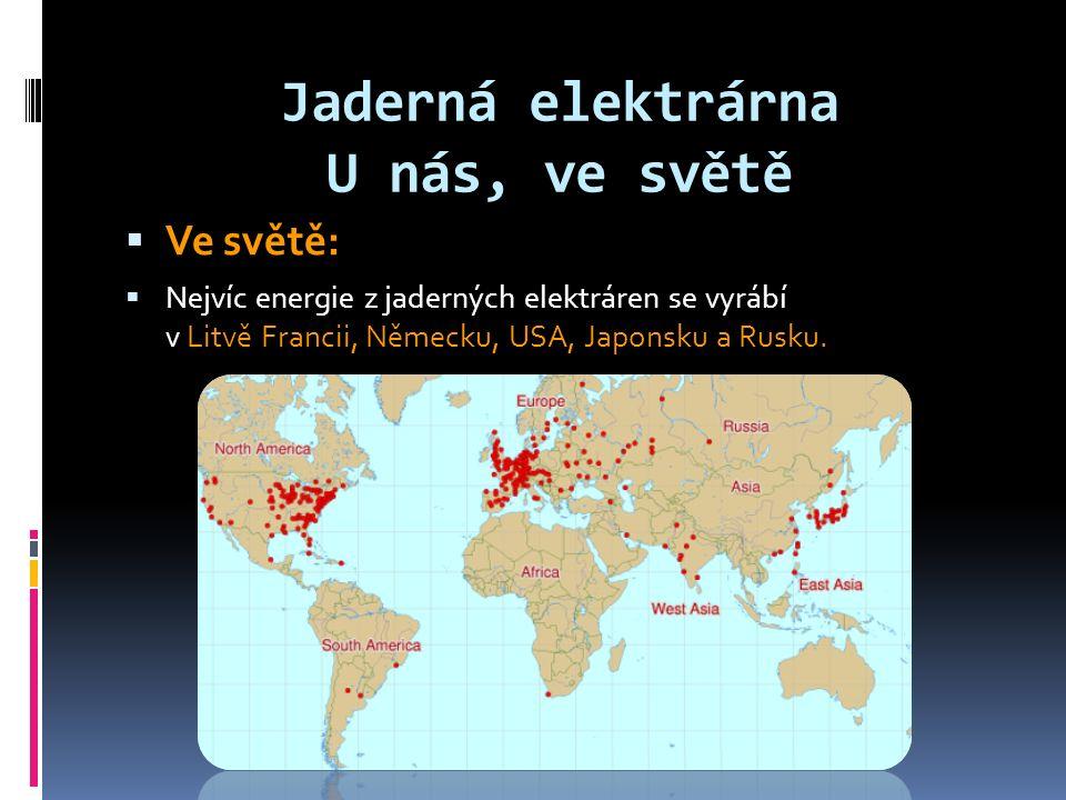 Jaderná elektrárna U nás, ve světě  Ve světě:  Nejvíc energie z jaderných elektráren se vyrábí v Litvě Francii, Německu, USA, Japonsku a Rusku.