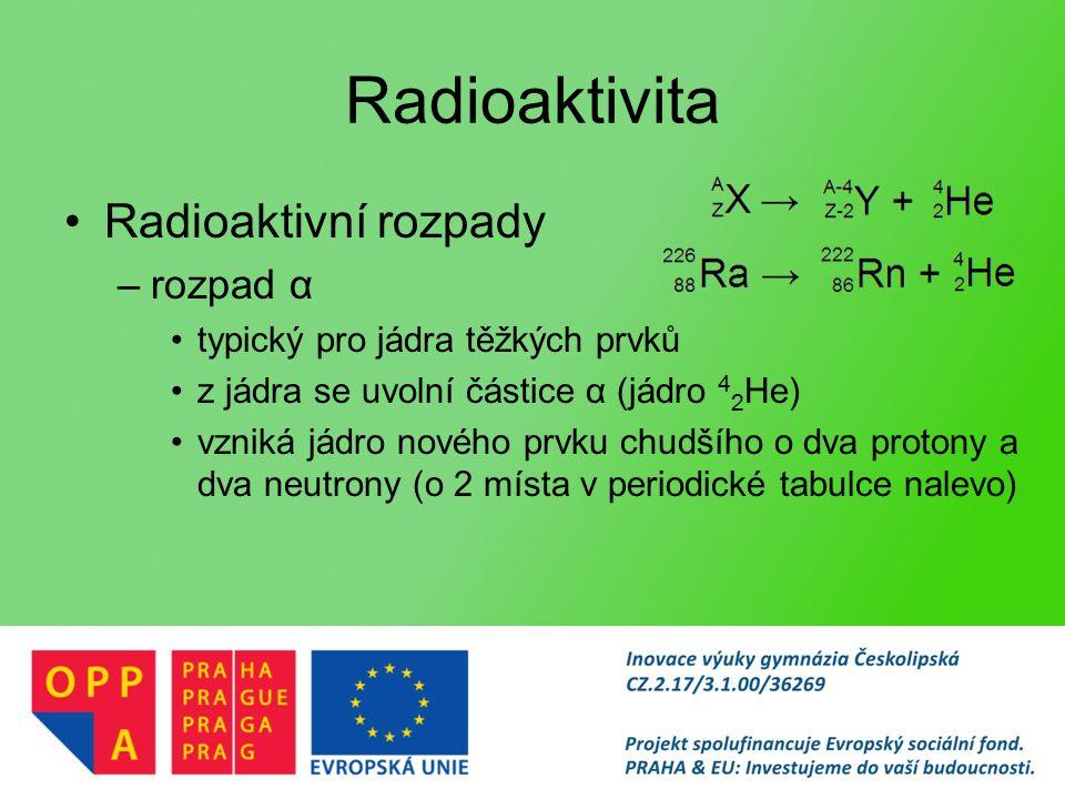 Radioaktivita Radioaktivní rozpady –rozpad α typický pro jádra těžkých prvků z jádra se uvolní částice α (jádro 4 2 He) vzniká jádro nového prvku chudšího o dva protony a dva neutrony (o 2 místa v periodické tabulce nalevo)