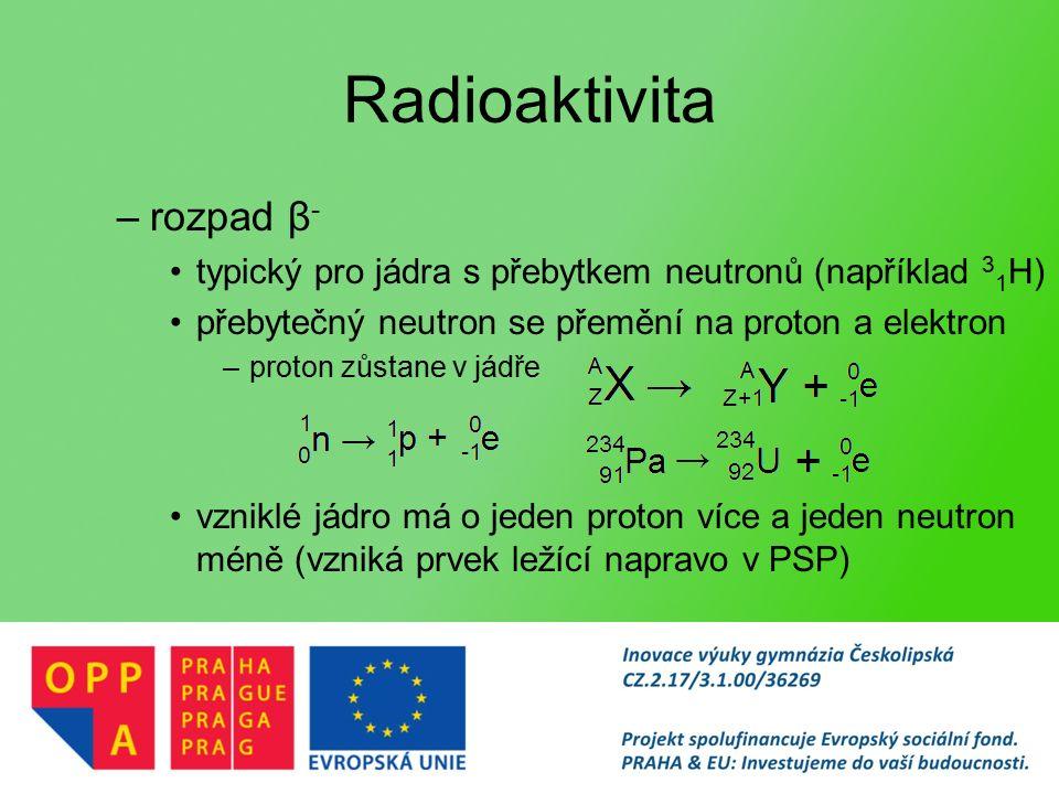 Radioaktivita –rozpad β - typický pro jádra s přebytkem neutronů (například 3 1 H) přebytečný neutron se přemění na proton a elektron –proton zůstane v jádře vzniklé jádro má o jeden proton více a jeden neutron méně (vzniká prvek ležící napravo v PSP)