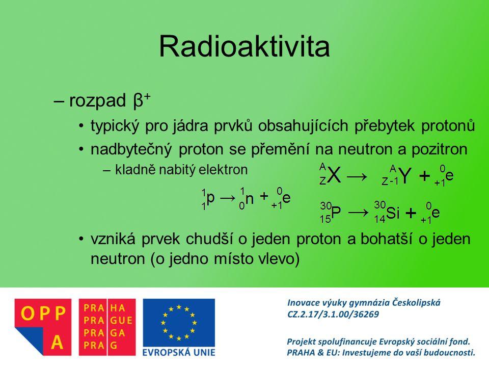 Radioaktivita –rozpad β + typický pro jádra prvků obsahujících přebytek protonů nadbytečný proton se přemění na neutron a pozitron –kladně nabitý elektron vzniká prvek chudší o jeden proton a bohatší o jeden neutron (o jedno místo vlevo)