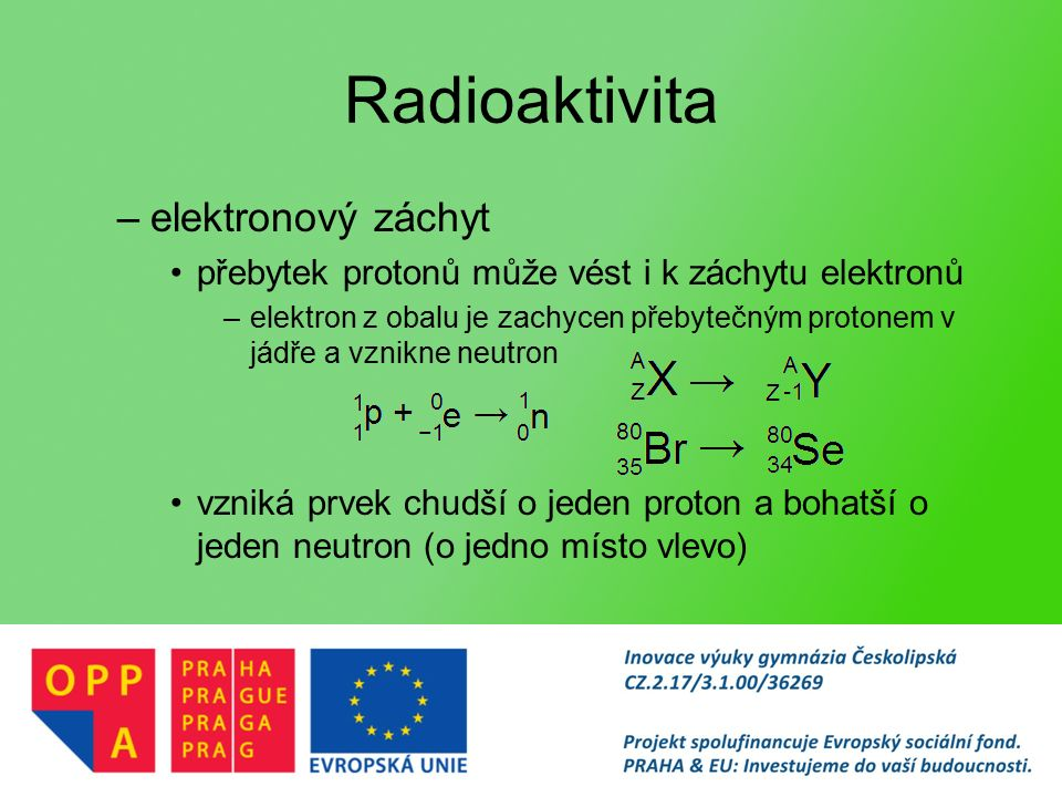 Radioaktivita –elektronový záchyt přebytek protonů může vést i k záchytu elektronů –elektron z obalu je zachycen přebytečným protonem v jádře a vznikne neutron vzniká prvek chudší o jeden proton a bohatší o jeden neutron (o jedno místo vlevo)