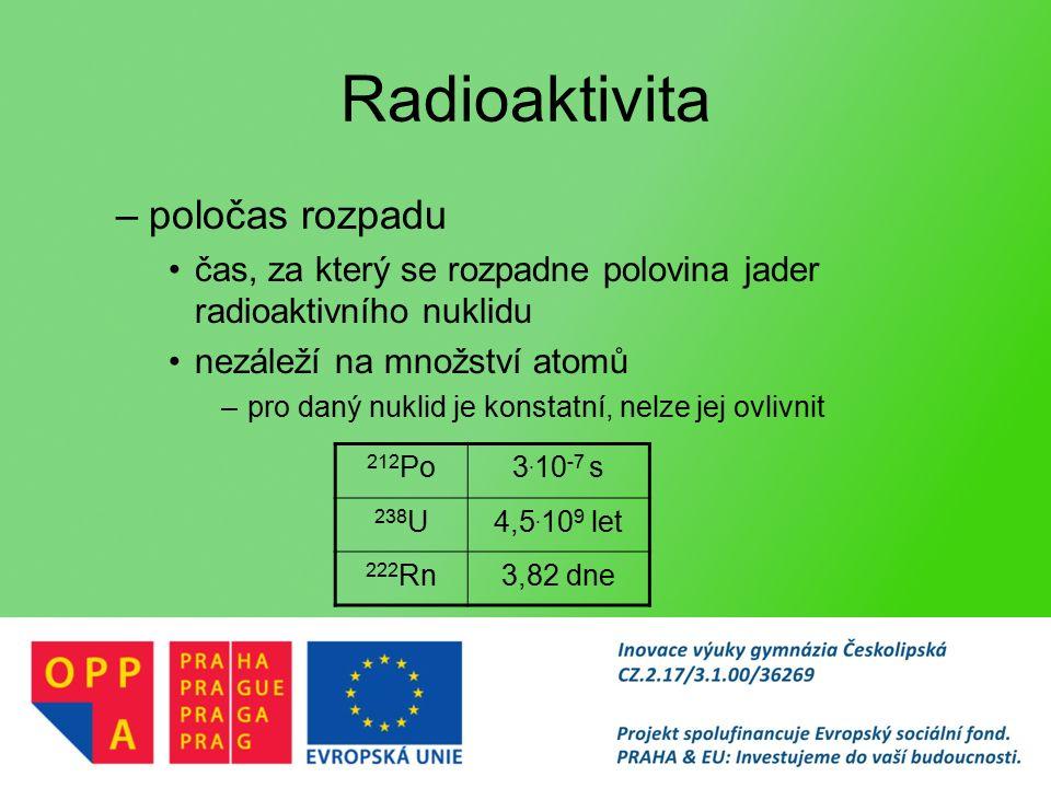 Radioaktivita –poločas rozpadu čas, za který se rozpadne polovina jader radioaktivního nuklidu nezáleží na množství atomů –pro daný nuklid je konstatní, nelze jej ovlivnit 212 Po3.