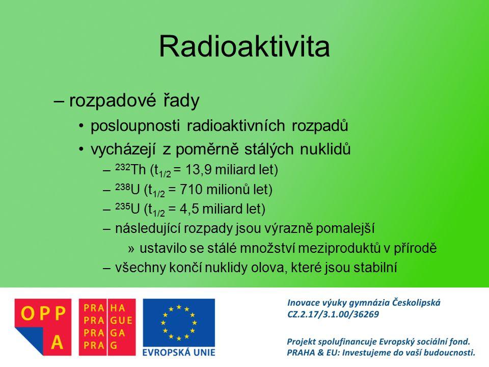 –rozpadové řady posloupnosti radioaktivních rozpadů vycházejí z poměrně stálých nuklidů – 232 Th (t 1/2 = 13,9 miliard let) – 238 U (t 1/2 = 710 milionů let) – 235 U (t 1/2 = 4,5 miliard let) –následující rozpady jsou výrazně pomalejší »ustavilo se stálé množství meziproduktů v přírodě –všechny končí nuklidy olova, které jsou stabilní
