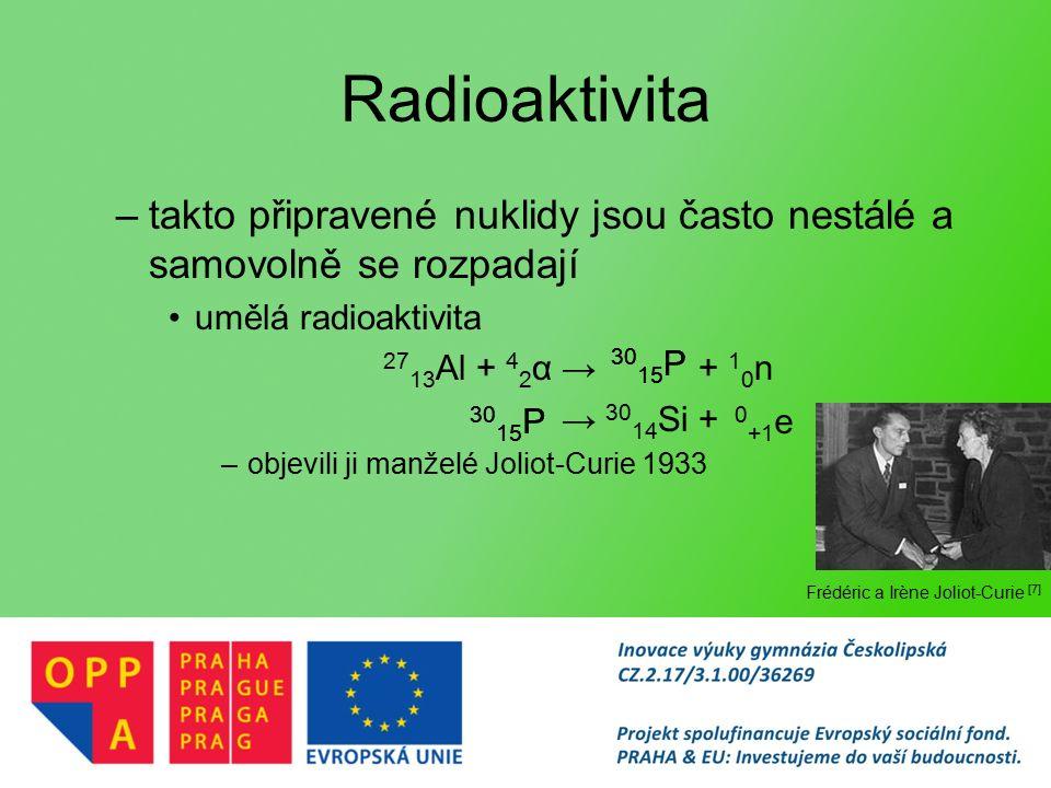 Radioaktivita –takto připravené nuklidy jsou často nestálé a samovolně se rozpadají umělá radioaktivita 27 13 Al + 4 2 α → + 1 0 n → 30 14 Si + –objevili ji manželé Joliot-Curie 1933 30 15 P 0 +1 e Frédéric a Irène Joliot-Curie [7]