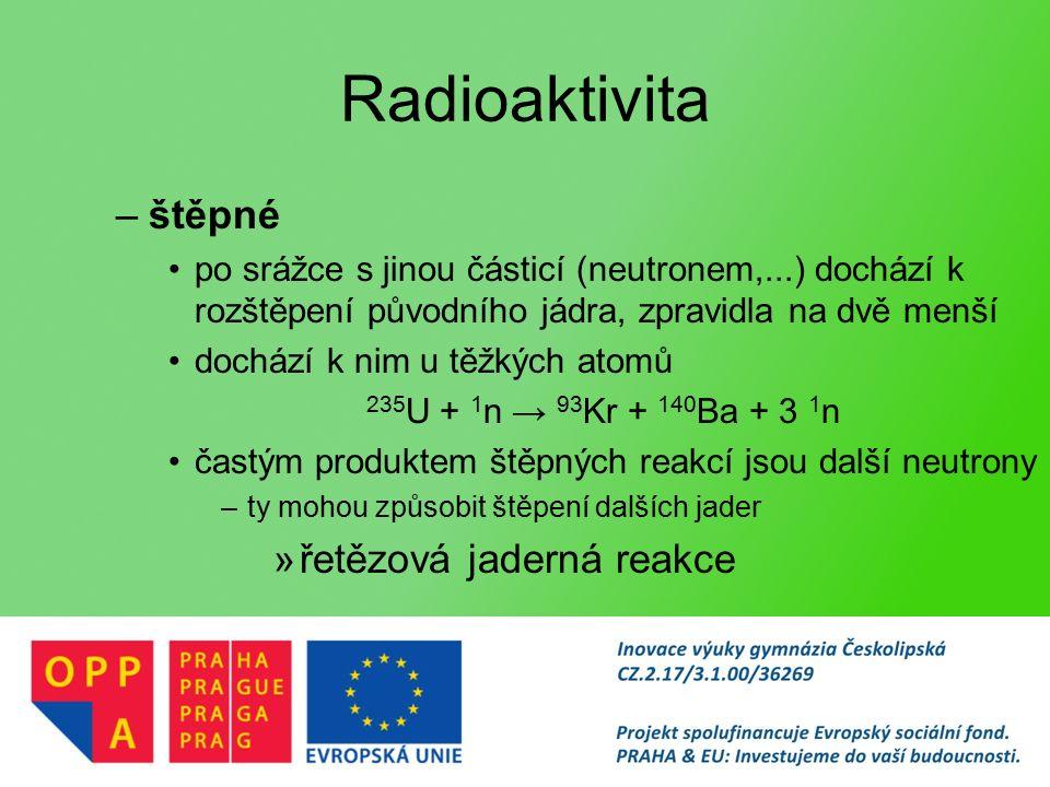 Radioaktivita –štěpné po srážce s jinou částicí (neutronem,...) dochází k rozštěpení původního jádra, zpravidla na dvě menší dochází k nim u těžkých atomů 235 U + 1 n → 93 Kr + 140 Ba + 3 1 n častým produktem štěpných reakcí jsou další neutrony –ty mohou způsobit štěpení dalších jader »řetězová jaderná reakce