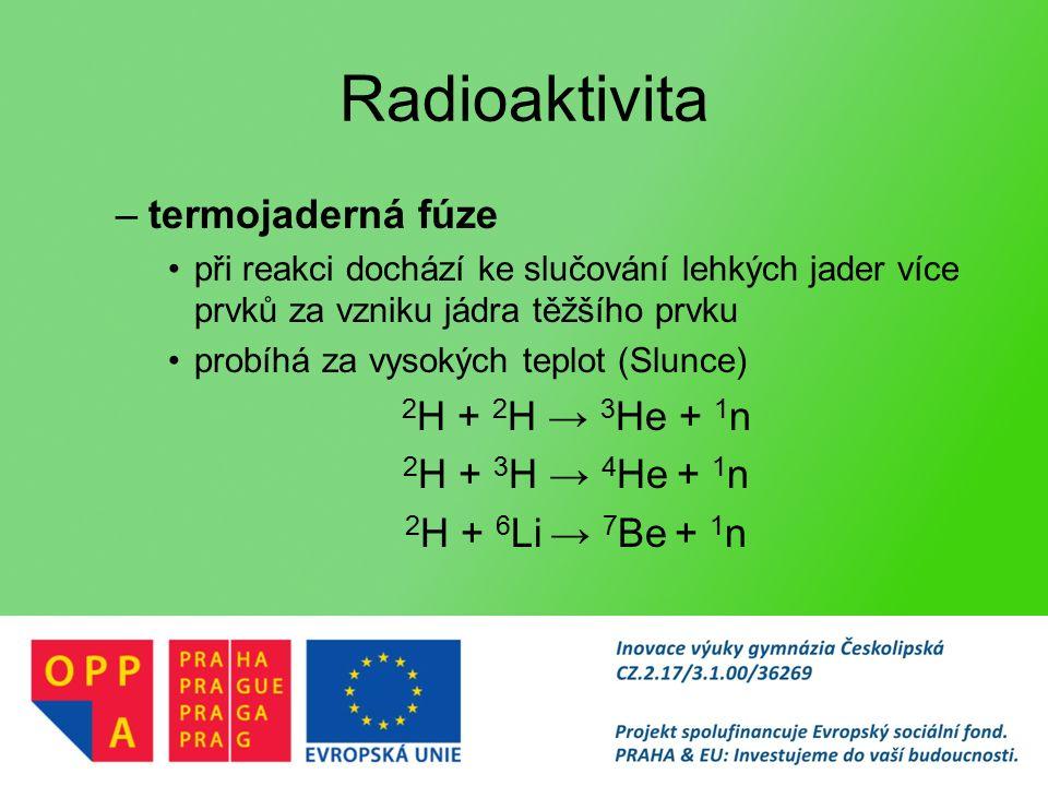 Radioaktivita –termojaderná fúze při reakci dochází ke slučování lehkých jader více prvků za vzniku jádra těžšího prvku probíhá za vysokých teplot (Slunce) 2 H + 2 H → 3 He + 1 n 2 H + 3 H → 4 He + 1 n 2 H + 6 Li → 7 Be + 1 n