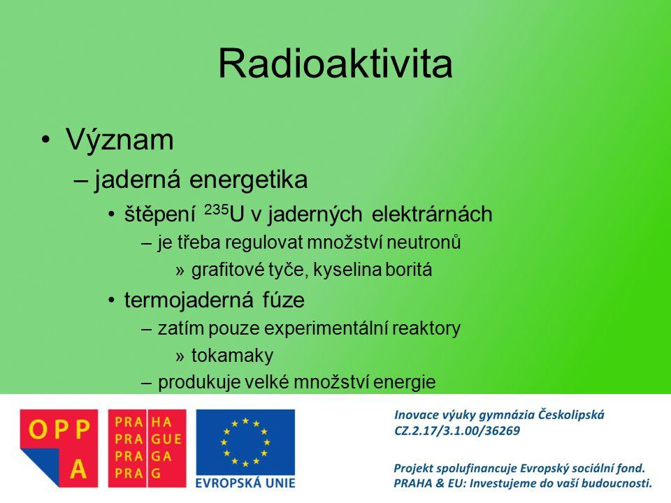 Radioaktivita Význam –jaderná energetika štěpení 235 U v jaderných elektrárnách –je třeba regulovat množství neutronů »grafitové tyče, kyselina boritá termojaderná fúze –zatím pouze experimentální reaktory »tokamaky –produkuje velké množství energie