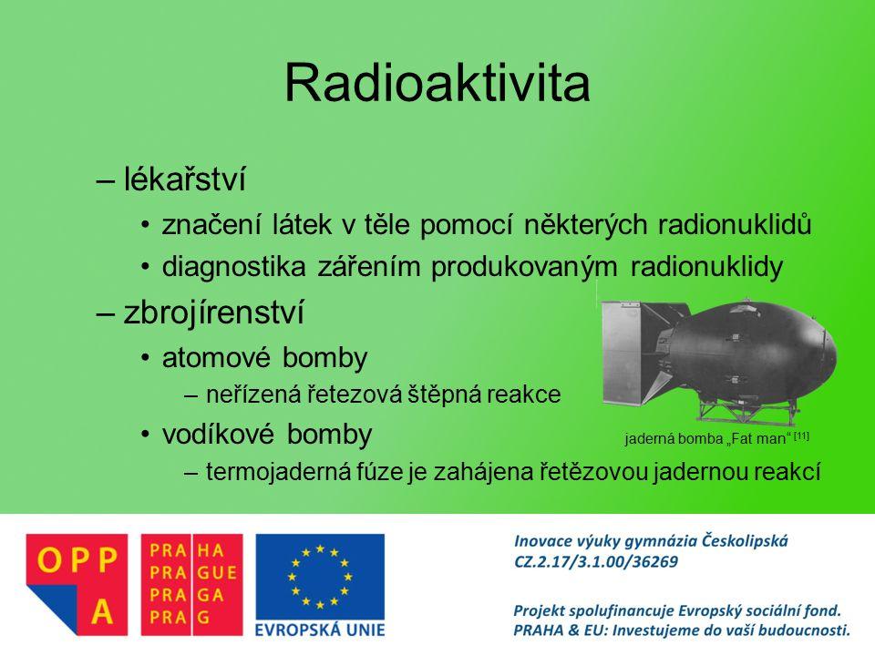 """Radioaktivita –lékařství značení látek v těle pomocí některých radionuklidů diagnostika zářením produkovaným radionuklidy –zbrojírenství atomové bomby –neřízená řetezová štěpná reakce vodíkové bomby –termojaderná fúze je zahájena řetězovou jadernou reakcí jaderná bomba """"Fat man [11]"""