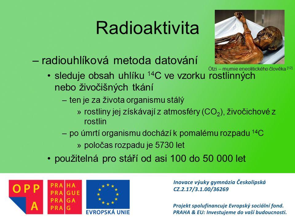 Radioaktivita –radiouhlíková metoda datování sleduje obsah uhlíku 14 C ve vzorku rostlinných nebo živočišných tkání –ten je za života organismu stálý »rostliny jej získávají z atmosféry (CO 2 ), živočichové z rostlin –po úmrtí organismu dochází k pomalému rozpadu 14 C »poločas rozpadu je 5730 let použitelná pro stáří od asi 100 do 50 000 let Ötzi – mumie eneolitického člověka [12]