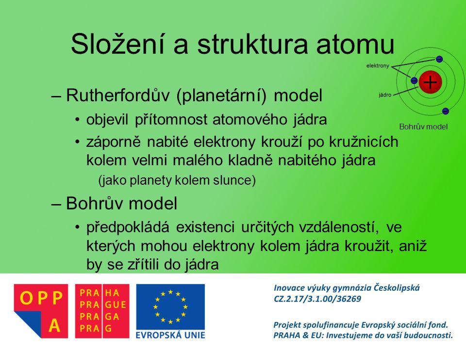 Složení a struktura atomu –Rutherfordův (planetární) model objevil přítomnost atomového jádra záporně nabité elektrony krouží po kružnicích kolem velmi malého kladně nabitého jádra (jako planety kolem slunce) –Bohrův model předpokládá existenci určitých vzdáleností, ve kterých mohou elektrony kolem jádra kroužit, aniž by se zřítili do jádra Bohrův model