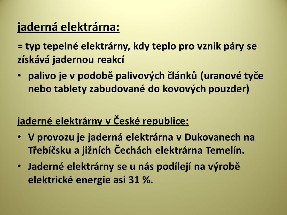 jaderná elektrárna: = typ tepelné elektrárny, kdy teplo pro vznik páry se získává jadernou reakcí palivo je v podobě palivových článků (uranové tyče nebo tablety zabudované do kovových pouzder) jaderné elektrárny v České republice: V provozu je jaderná elektrárna v Dukovanech na Třebíčsku a jižních Čechách elektrárna Temelín.