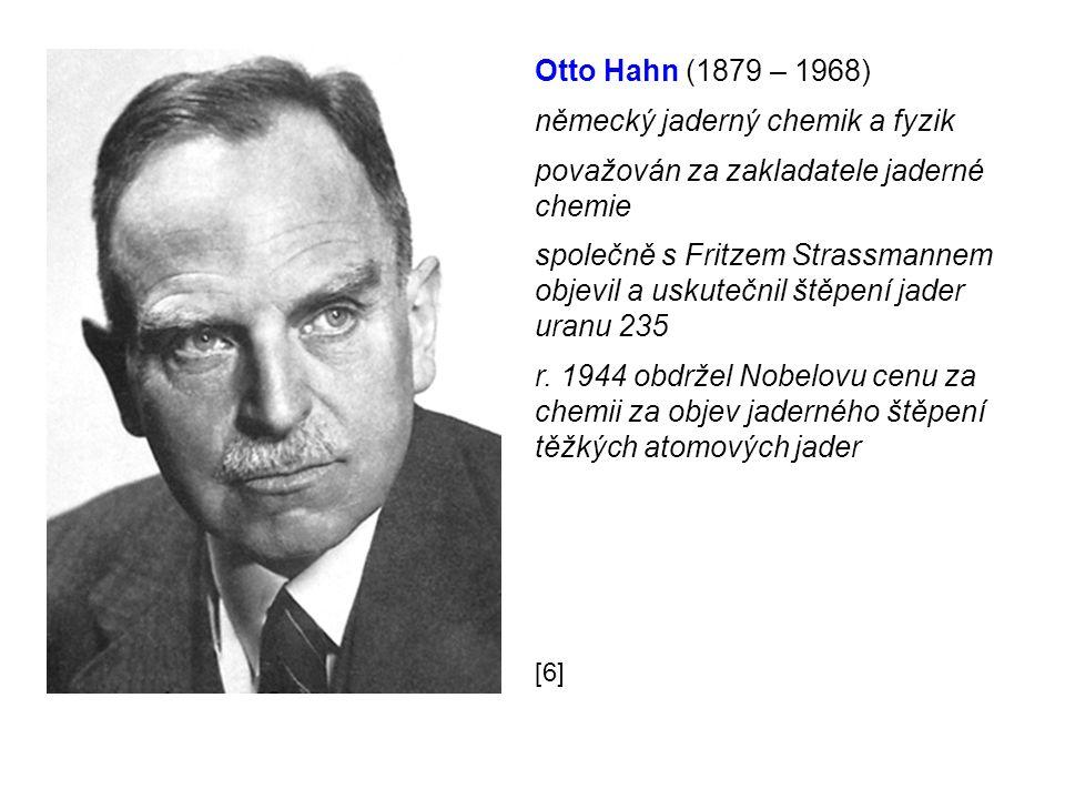 Otto Hahn (1879 – 1968) německý jaderný chemik a fyzik považován za zakladatele jaderné chemie společně s Fritzem Strassmannem objevil a uskutečnil štěpení jader uranu 235 r.