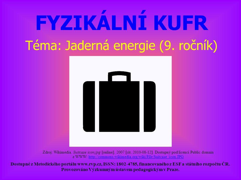 FYZIKÁLNÍ KUFR Téma: Jaderná energie (9. ročník) Dostupné z Metodického portálu www.rvp.cz, ISSN: 1802-4785, financovaného z ESF a státního rozpočtu Č