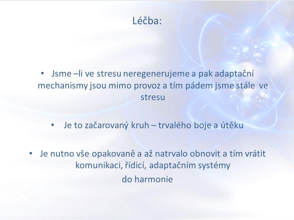 Léčba: Jsme –li ve stresu neregenerujeme a pak adaptační mechanismy jsou mimo provoz a tím pádem jsme stále ve stresu Je to začarovaný kruh – trvalého boje a útěku Je nutno vše opakovaně a až natrvalo obnovit a tím vrátit komunikaci, řídicí, adaptačním systémy do harmonie