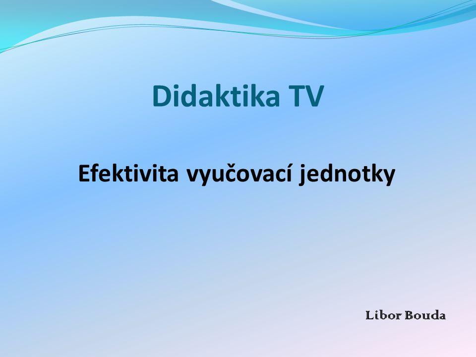 Didaktika TV Efektivita vyučovací jednotky Libor Bouda