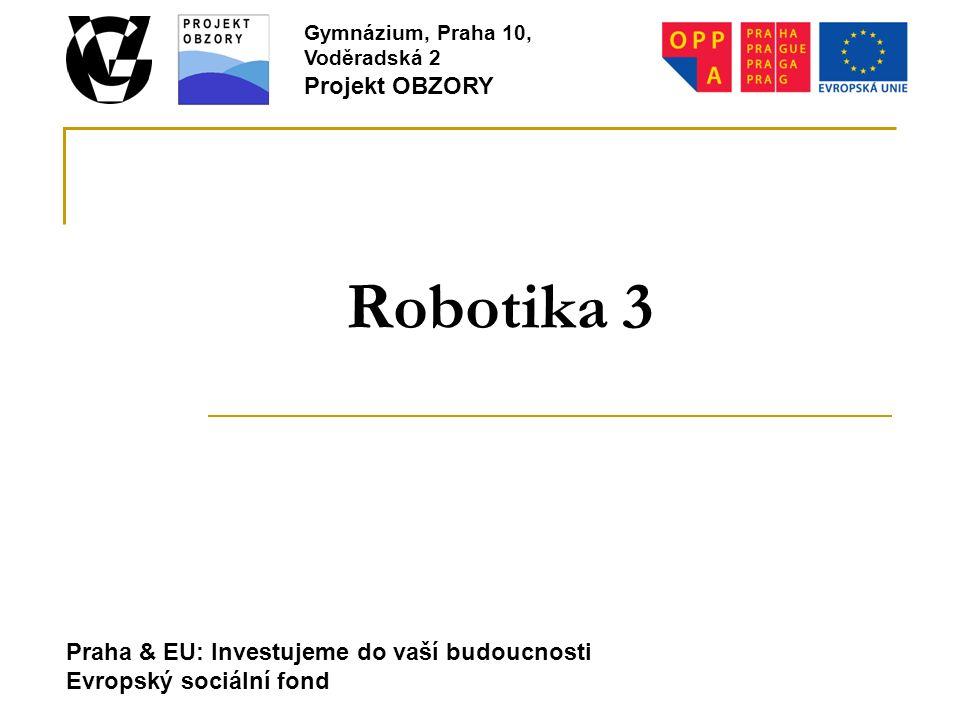 Praha & EU: Investujeme do vaší budoucnosti Evropský sociální fond Gymnázium, Praha 10, Voděradská 2 Projekt OBZORY Robotika 3