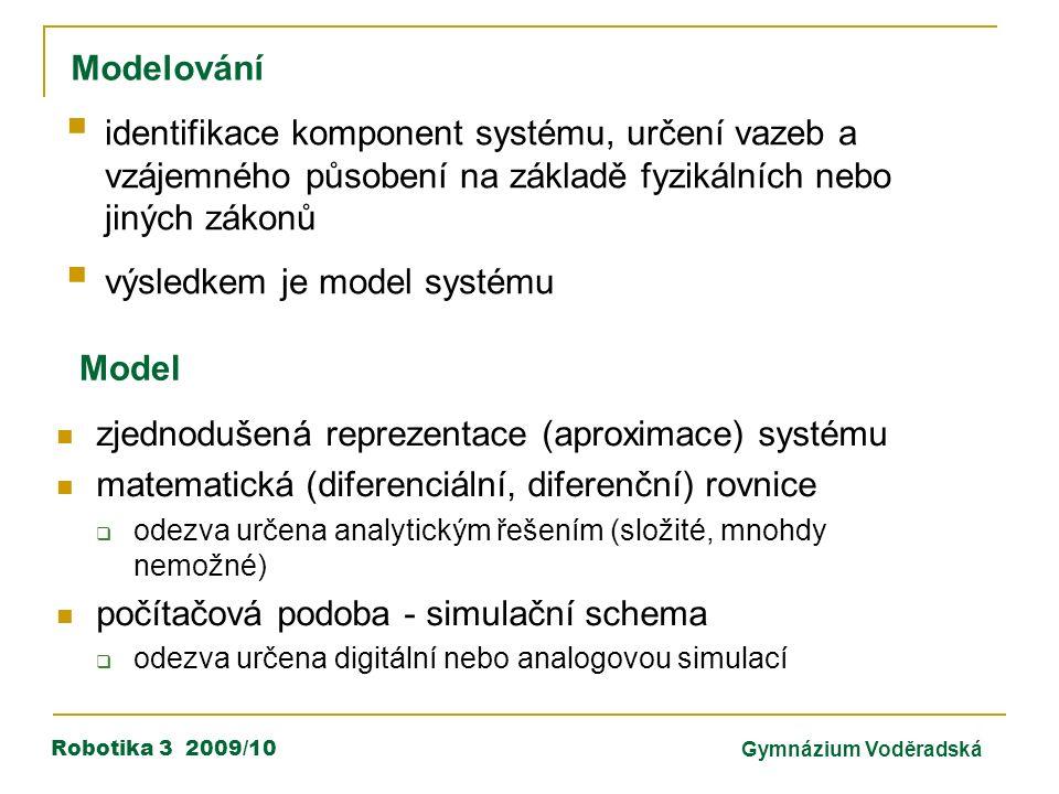 Robotika 3 2009/10Gymnázium Voděradská Modelování Model zjednodušená reprezentace (aproximace) systému matematická (diferenciální, diferenční) rovnice  odezva určena analytickým řešením (složité, mnohdy nemožné) počítačová podoba - simulační schema  odezva určena digitální nebo analogovou simulací  identifikace komponent systému, určení vazeb a vzájemného působení na základě fyzikálních nebo jiných zákonů  výsledkem je model systému