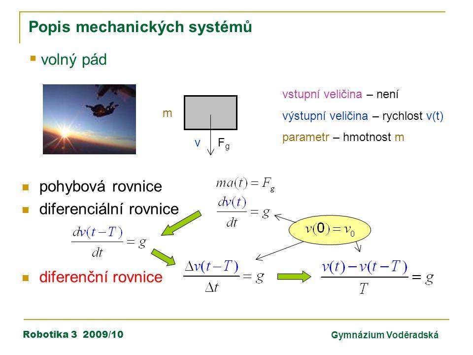 Robotika 3 2009/10Gymnázium Voděradská Popis mechanických systémů  volný pád m FgFg v vstupní veličina – není výstupní veličina – rychlost v(t) parametr – hmotnost m pohybová rovnice diferenciální rovnice diferenční rovnice