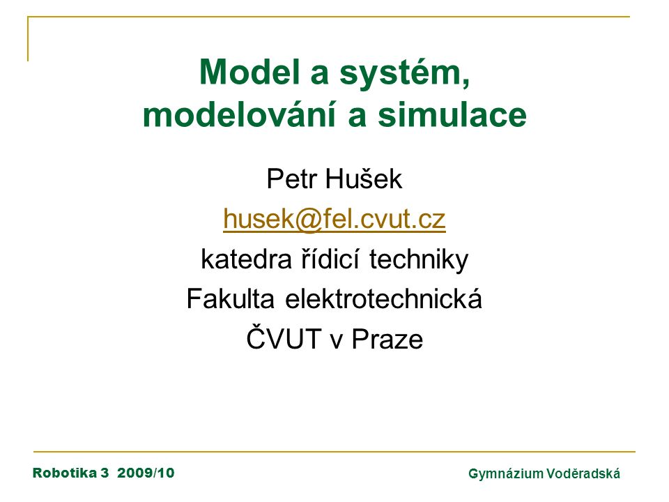 Robotika 3 2009/10Gymnázium Voděradská Model a systém, modelování a simulace Petr Hušek husek@fel.cvut.cz katedra řídicí techniky Fakulta elektrotechnická ČVUT v Praze