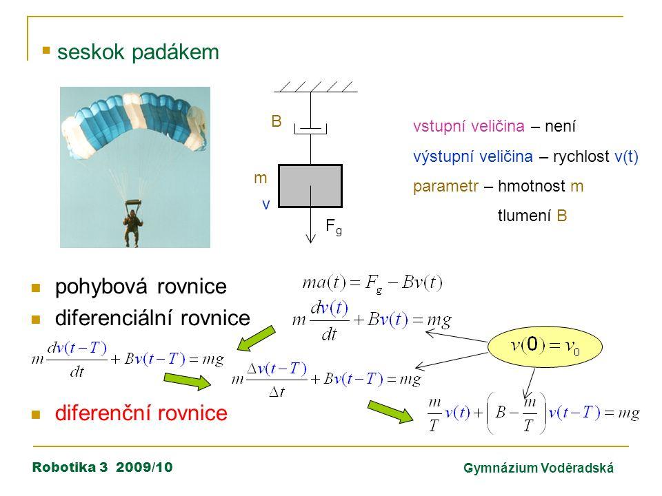 Robotika 3 2009/10Gymnázium Voděradská  seskok padákem m vstupní veličina – není výstupní veličina – rychlost v(t) parametr – hmotnost m tlumení B pohybová rovnice diferenciální rovnice diferenční rovnice FgFg v B
