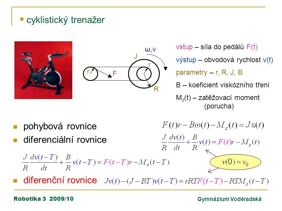 Robotika 3 2009/10Gymnázium Voděradská  cyklistický trenažer ω,vω,v F r R J r vstup – síla do pedálů F(t) výstup – obvodová rychlost v(t) parametry – r, R, J, B B – koeficient viskózního tření M z (t) – zatěžovací moment (porucha) pohybová rovnice diferenciální rovnice diferenční rovnice
